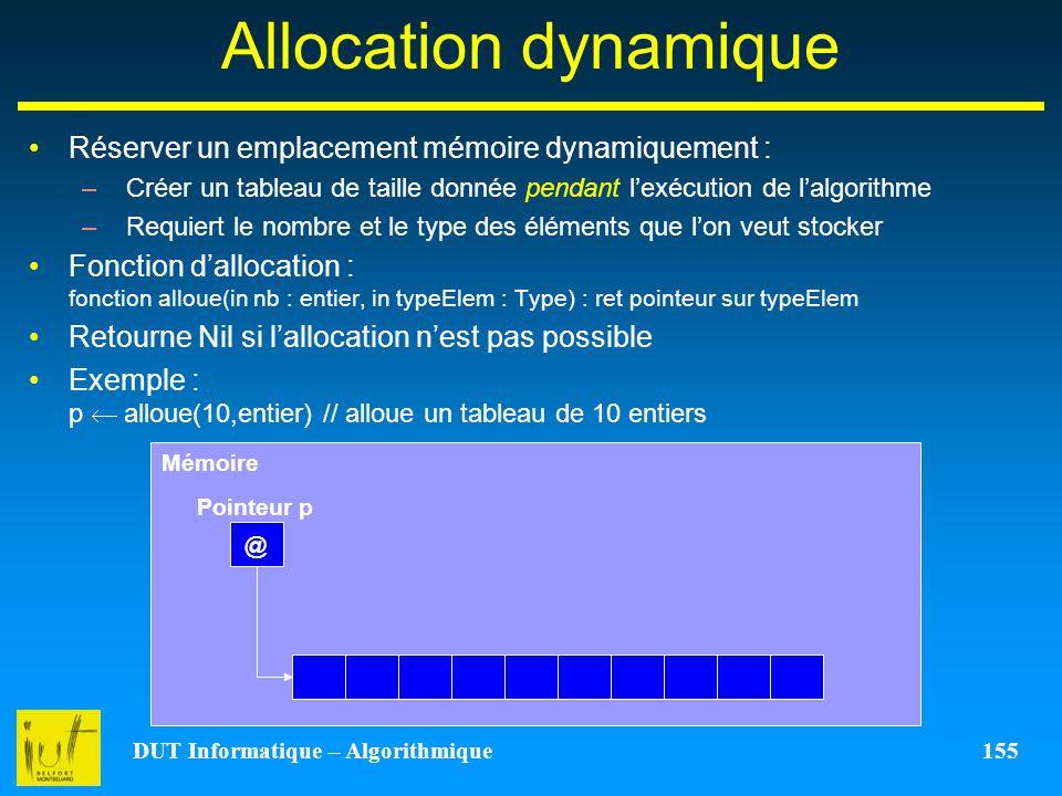 DUT Informatique – Algorithmique 155 Allocation dynamique Réserver un emplacement mémoire dynamiquement : –Créer un tableau de taille donnée pendant l
