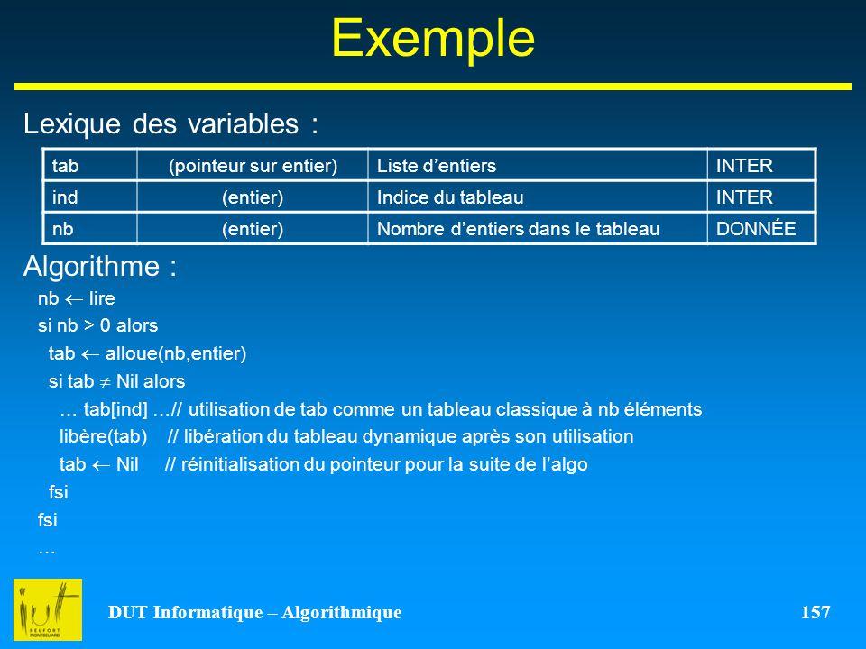 DUT Informatique – Algorithmique 157 Exemple Lexique des variables : Algorithme : tab(pointeur sur entier)Liste dentiersINTER ind(entier)Indice du tab