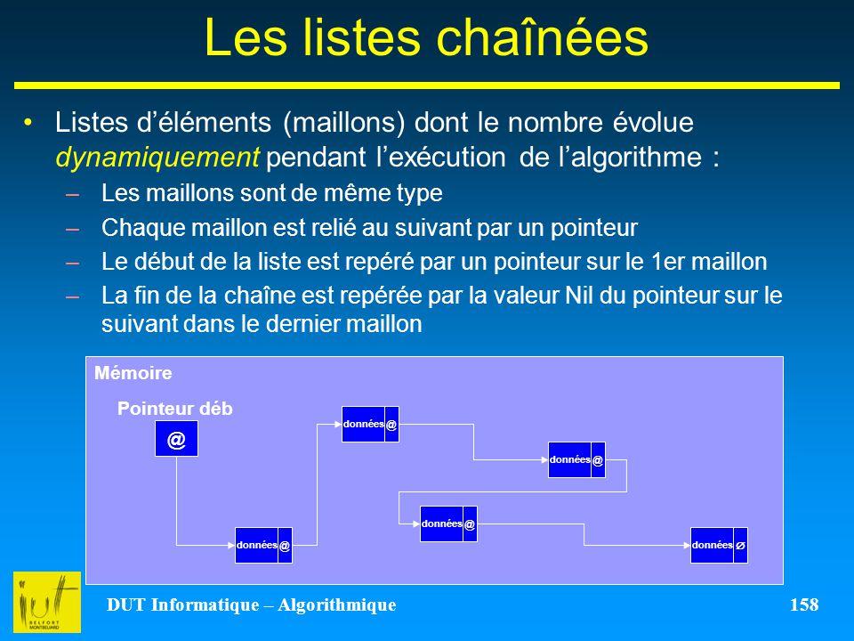 DUT Informatique – Algorithmique 158 Les listes chaînées Listes déléments (maillons) dont le nombre évolue dynamiquement pendant lexécution de lalgori