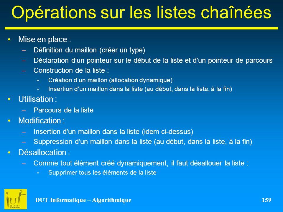 DUT Informatique – Algorithmique 159 Opérations sur les listes chaînées Mise en place : –Définition du maillon (créer un type) –Déclaration dun pointe