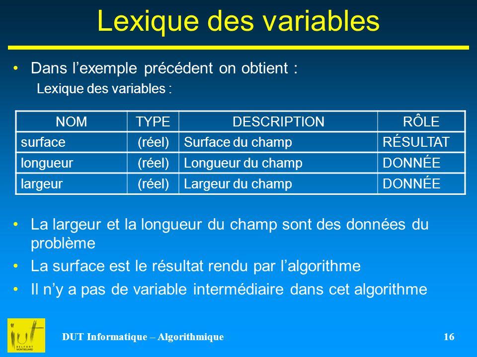 DUT Informatique – Algorithmique 16 Lexique des variables Dans lexemple précédent on obtient : Lexique des variables : La largeur et la longueur du ch
