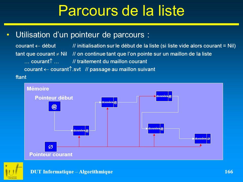 DUT Informatique – Algorithmique 166 Parcours de la liste Utilisation dun pointeur de parcours : courant début // initialisation sur le début de la li