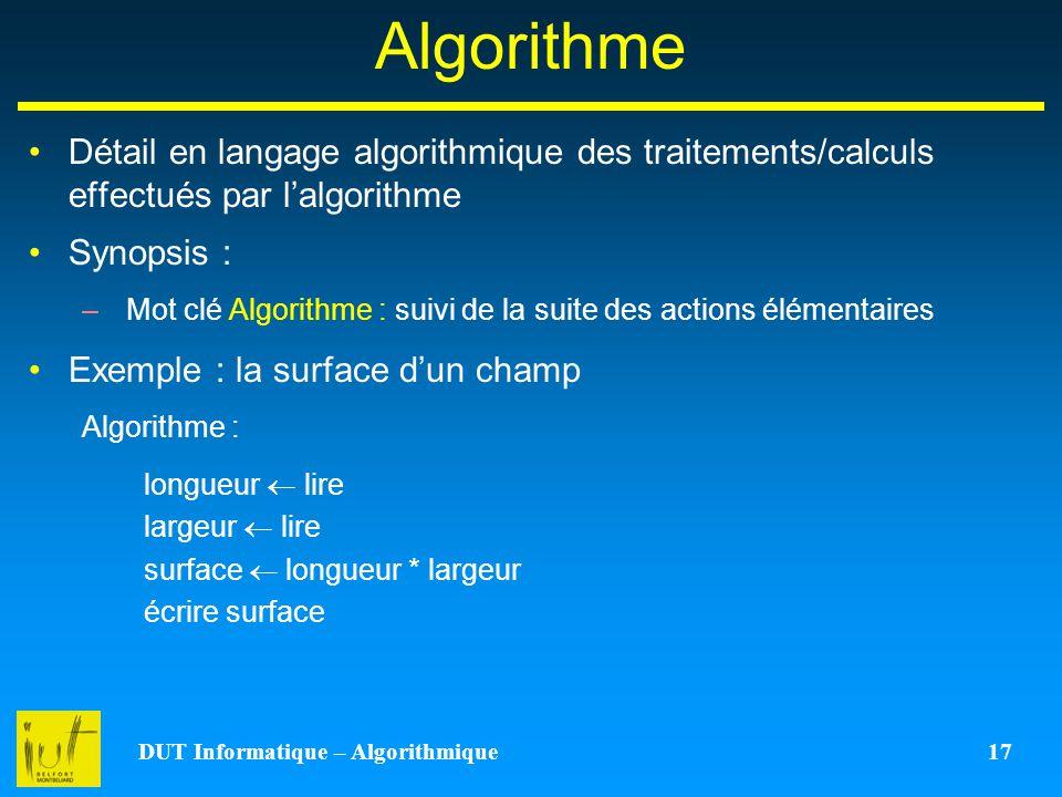 DUT Informatique – Algorithmique 17 Algorithme Détail en langage algorithmique des traitements/calculs effectués par lalgorithme Synopsis : –Mot clé A