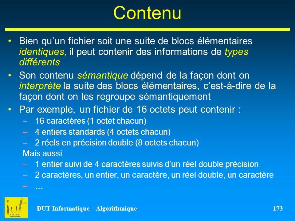 DUT Informatique – Algorithmique 173 Contenu Bien quun fichier soit une suite de blocs élémentaires identiques, il peut contenir des informations de t