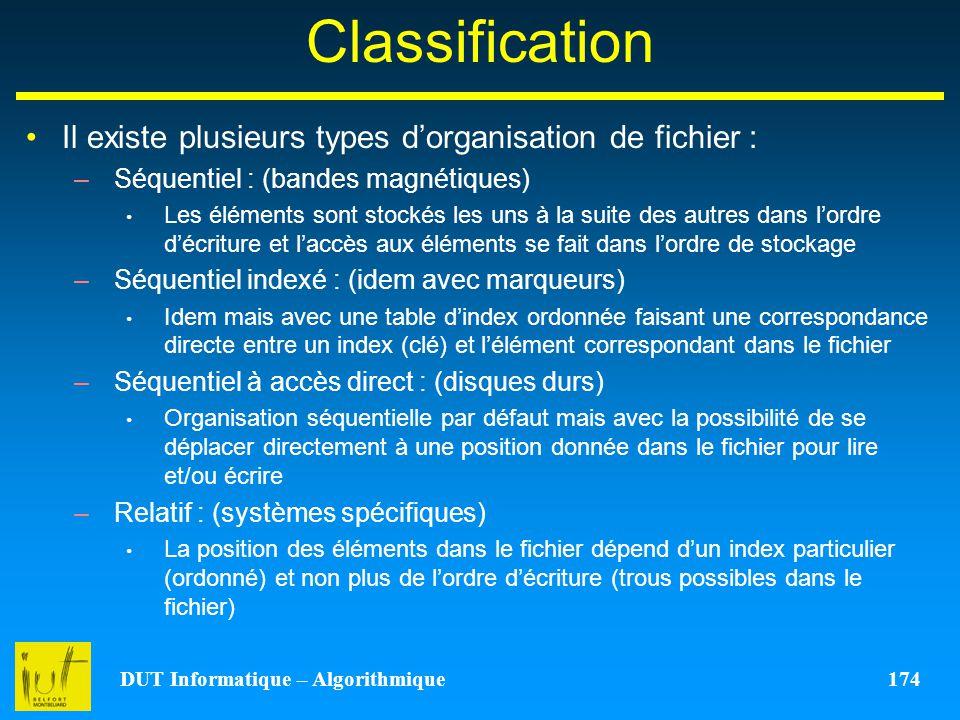 DUT Informatique – Algorithmique 174 Classification Il existe plusieurs types dorganisation de fichier : –Séquentiel : (bandes magnétiques) Les élémen