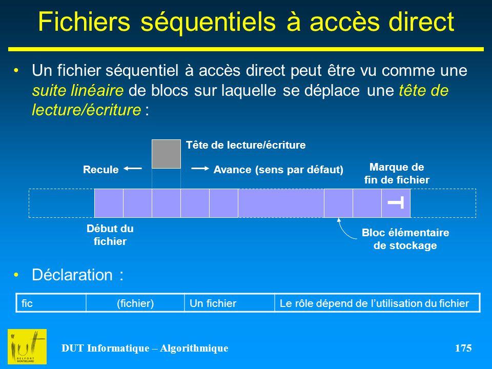 DUT Informatique – Algorithmique 175 Fichiers séquentiels à accès direct Un fichier séquentiel à accès direct peut être vu comme une suite linéaire de