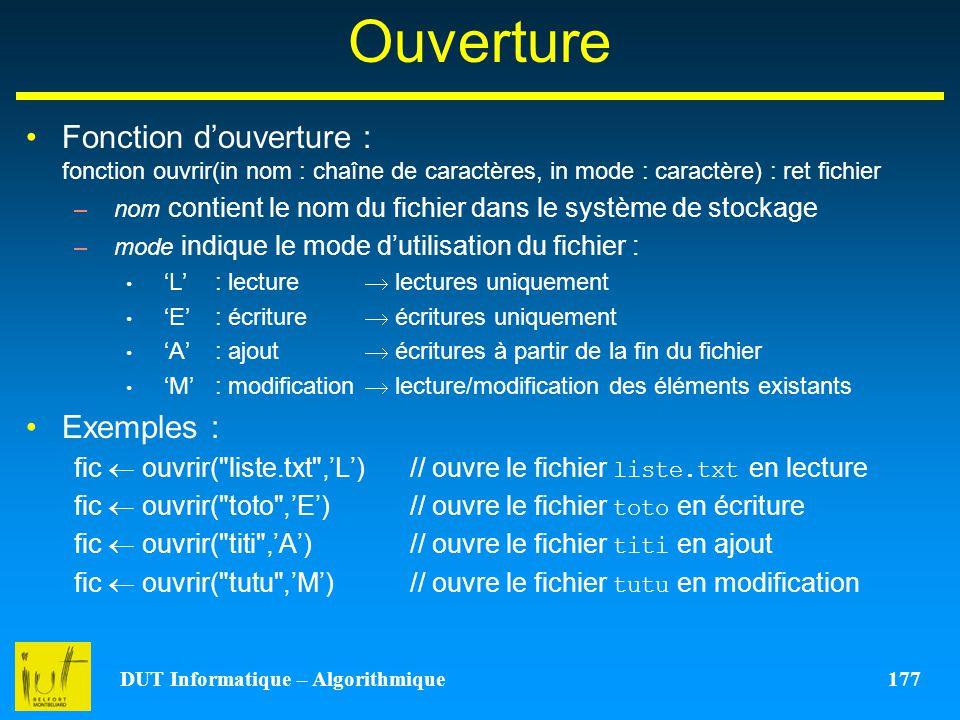 DUT Informatique – Algorithmique 177 Ouverture Fonction douverture : fonction ouvrir(in nom : chaîne de caractères, in mode : caractère) : ret fichier