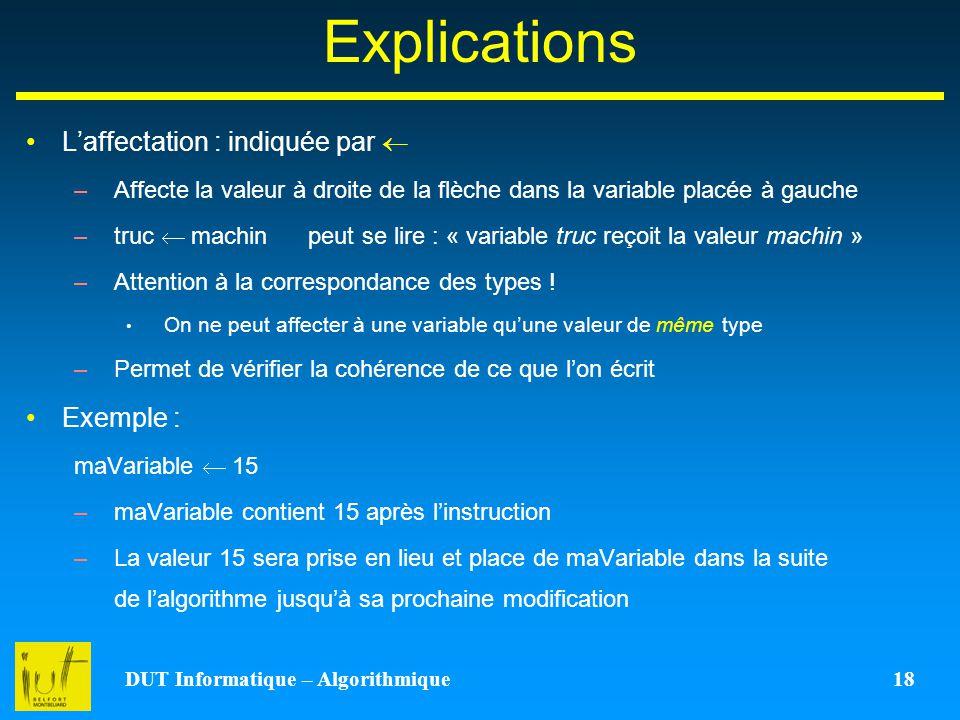 DUT Informatique – Algorithmique 18 Explications Laffectation : indiquée par –Affecte la valeur à droite de la flèche dans la variable placée à gauche