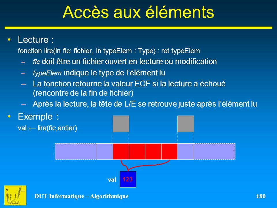 DUT Informatique – Algorithmique 180 Accès aux éléments Lecture : fonction lire(in fic: fichier, in typeElem : Type) : ret typeElem –fic doit être un