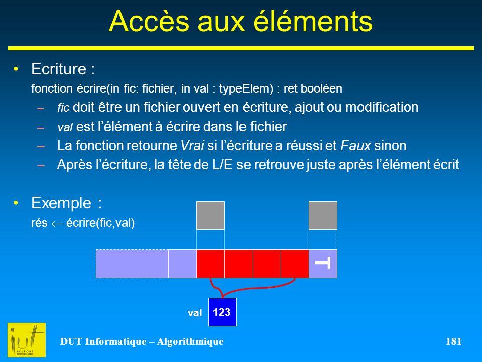 DUT Informatique – Algorithmique 181 Accès aux éléments Ecriture : fonction écrire(in fic: fichier, in val : typeElem) : ret booléen –fic doit être un