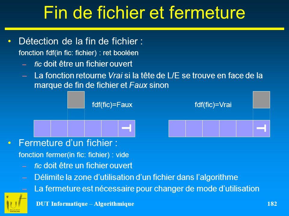 DUT Informatique – Algorithmique 182 Fin de fichier et fermeture Détection de la fin de fichier : fonction fdf(in fic: fichier) : ret booléen –fic doi