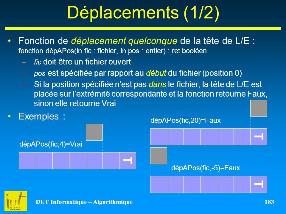DUT Informatique – Algorithmique 183 Déplacements (1/2) Fonction de déplacement quelconque de la tête de L/E : fonction dépAPos(in fic : fichier, in p