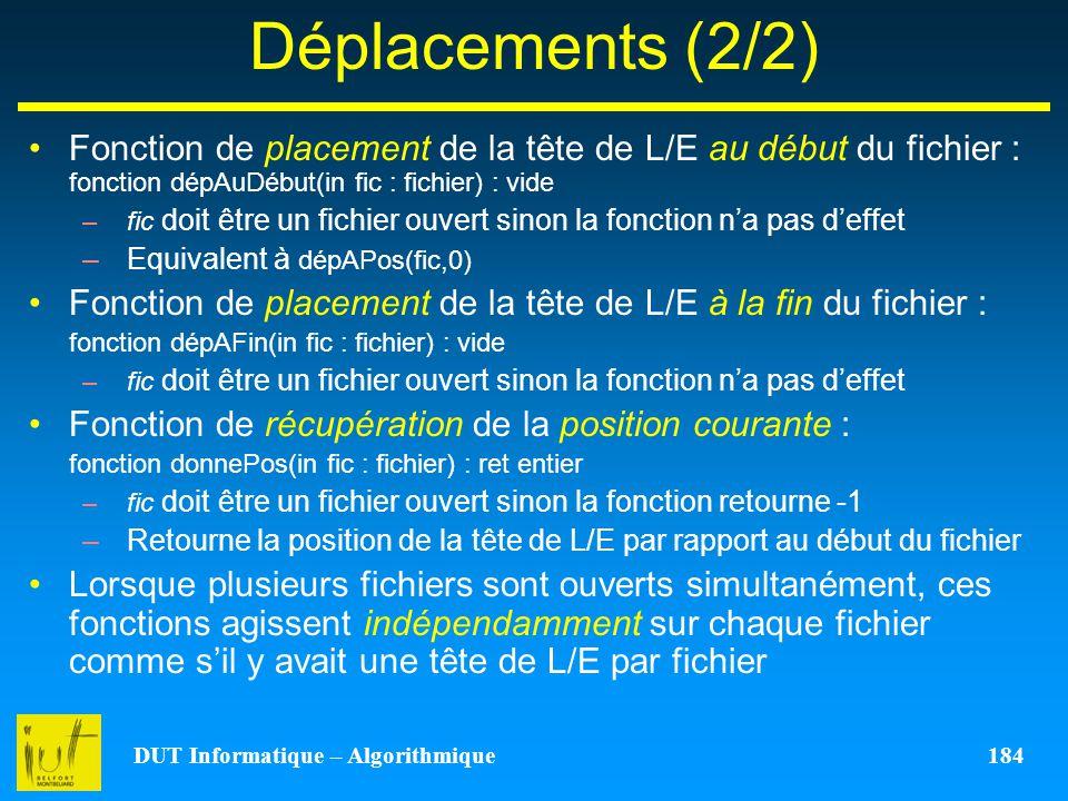DUT Informatique – Algorithmique 184 Déplacements (2/2) Fonction de placement de la tête de L/E au début du fichier : fonction dépAuDébut(in fic : fic