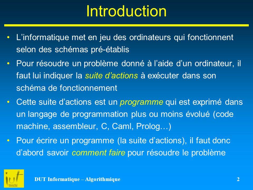 DUT Informatique – Algorithmique 2 Introduction Linformatique met en jeu des ordinateurs qui fonctionnent selon des schémas pré-établis Pour résoudre