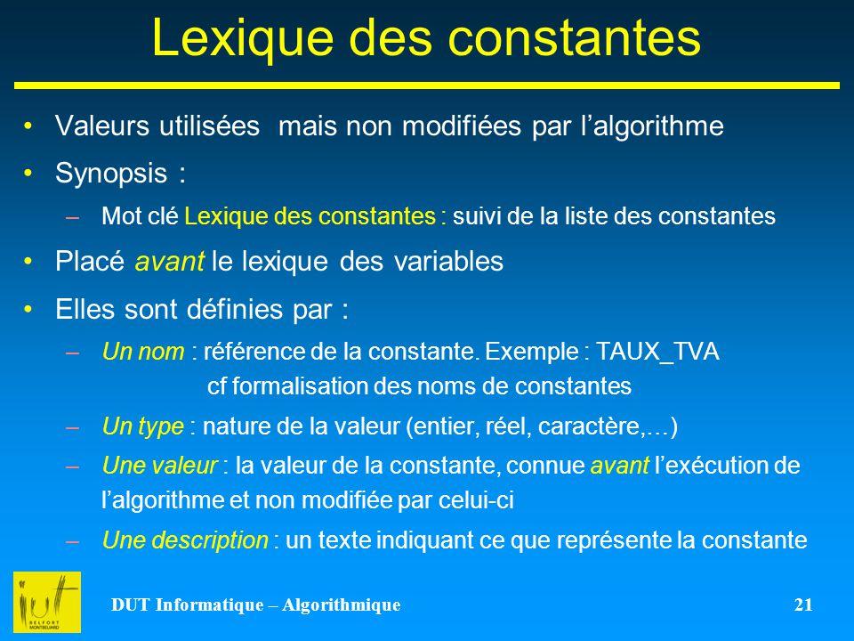 DUT Informatique – Algorithmique 21 Lexique des constantes Valeurs utilisées mais non modifiées par lalgorithme Synopsis : –Mot clé Lexique des consta