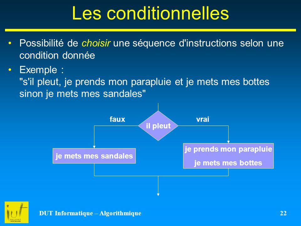 DUT Informatique – Algorithmique 22 Les conditionnelles Possibilité de choisir une séquence d'instructions selon une condition donnée Exemple :