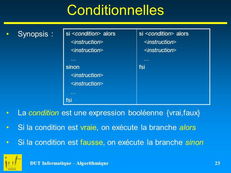 DUT Informatique – Algorithmique 23 Conditionnelles Synopsis : La condition est une expression booléenne {vrai,faux} Si la condition est vraie, on exé