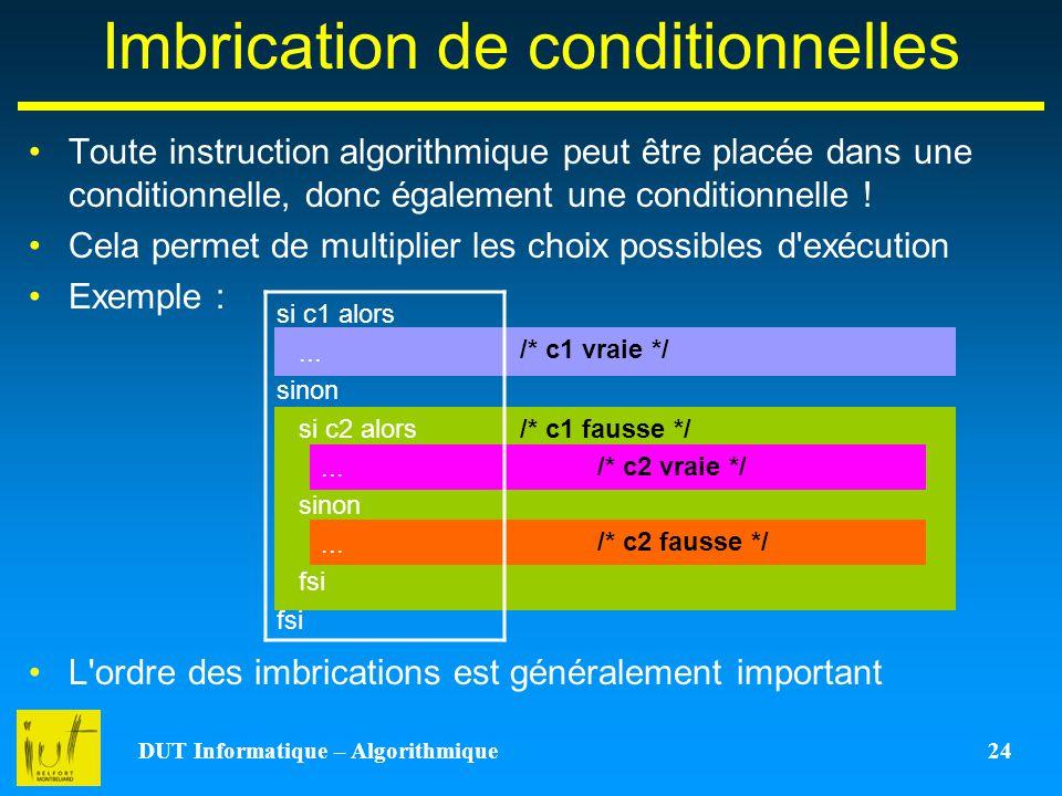 DUT Informatique – Algorithmique 24 /* c1 vraie */ /* c1 fausse */ Imbrication de conditionnelles Toute instruction algorithmique peut être placée dan