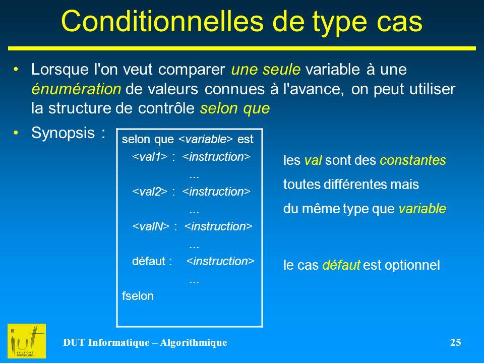DUT Informatique – Algorithmique 25 Conditionnelles de type cas Lorsque l'on veut comparer une seule variable à une énumération de valeurs connues à l