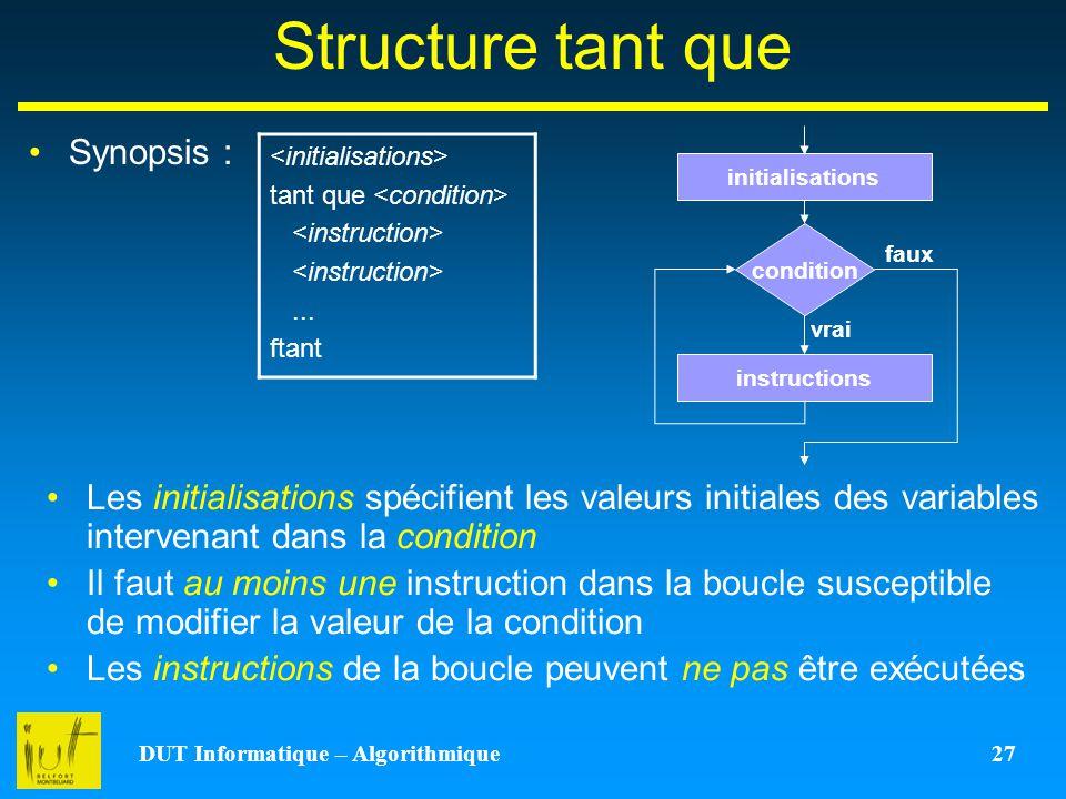 DUT Informatique – Algorithmique 27 Structure tant que Synopsis : tant que... ftant instructions condition vrai faux initialisations Les initialisatio