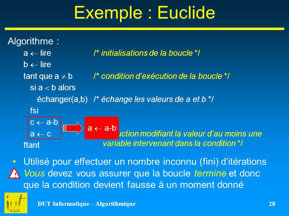 DUT Informatique – Algorithmique 28 Exemple : Euclide Algorithme : a lire b lire tant que a b si a b alors échanger(a,b) fsi c a-b a c ftant /* initia