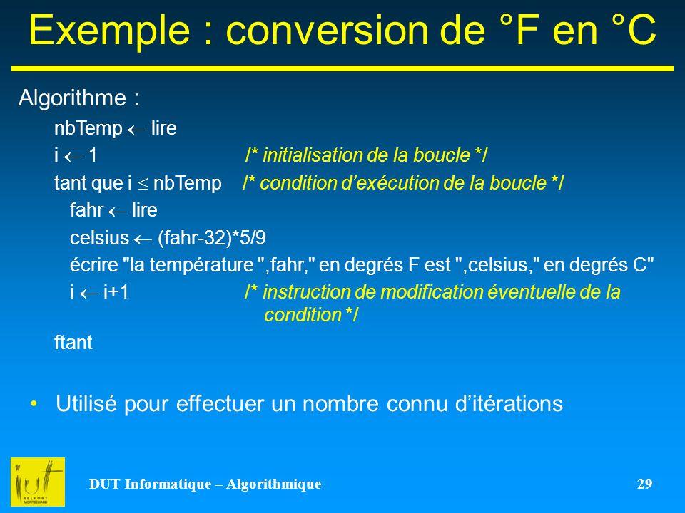DUT Informatique – Algorithmique 29 Exemple : conversion de °F en °C Algorithme : nbTemp lire i 1 /* initialisation de la boucle */ tant que i nbTemp