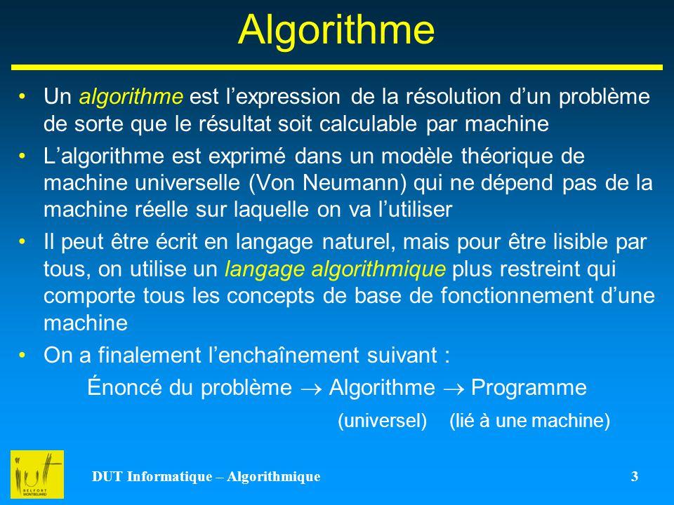DUT Informatique – Algorithmique 3 Algorithme Un algorithme est lexpression de la résolution dun problème de sorte que le résultat soit calculable par