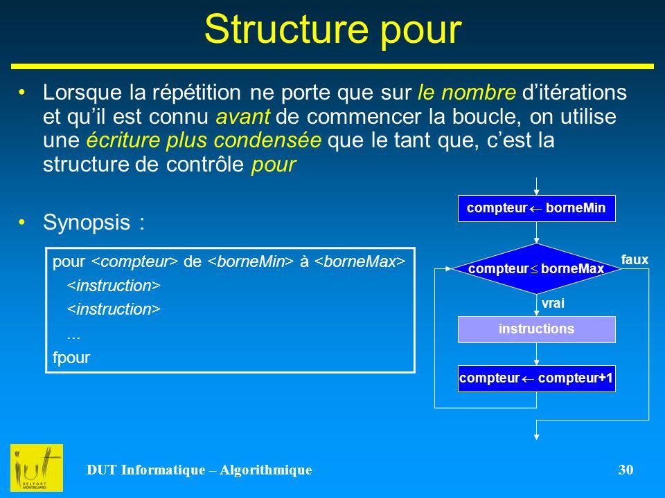 DUT Informatique – Algorithmique 30 Structure pour Lorsque la répétition ne porte que sur le nombre ditérations et quil est connu avant de commencer l