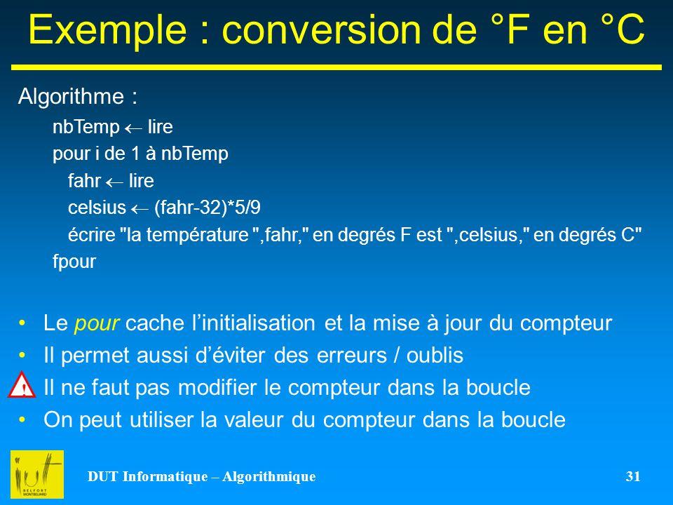 DUT Informatique – Algorithmique 31 Exemple : conversion de °F en °C Algorithme : Le pour cache linitialisation et la mise à jour du compteur Il perme