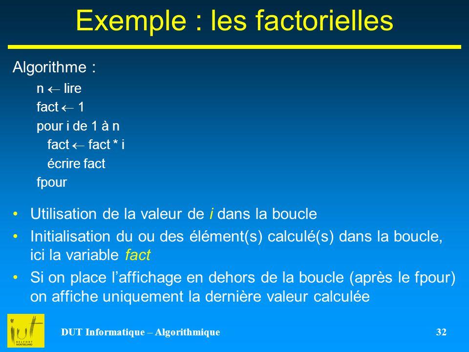 DUT Informatique – Algorithmique 32 Exemple : les factorielles Algorithme : Utilisation de la valeur de i dans la boucle Initialisation du ou des élém