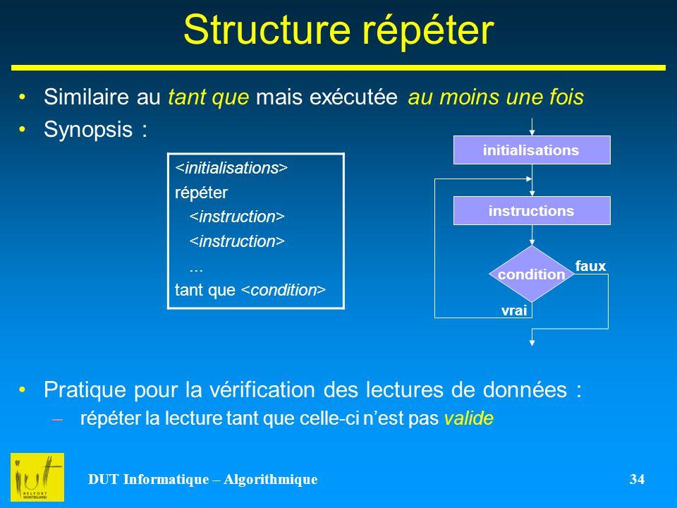 DUT Informatique – Algorithmique 34 Structure répéter Similaire au tant que mais exécutée au moins une fois Synopsis : Pratique pour la vérification d