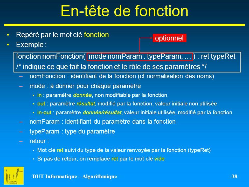 DUT Informatique – Algorithmique 38 En-tête de fonction Repéré par le mot clé fonction Exemple : fonction nomFonction( mode nomParam : typeParam, … )