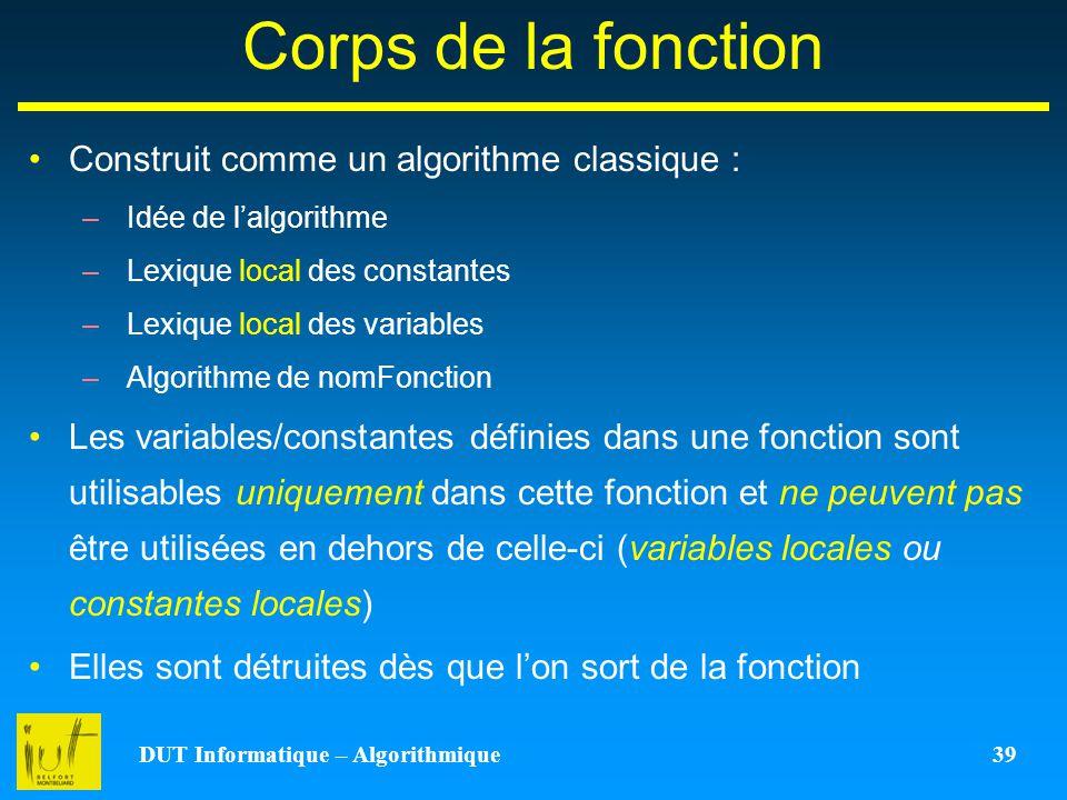 DUT Informatique – Algorithmique 39 Corps de la fonction Construit comme un algorithme classique : –Idée de lalgorithme –Lexique local des constantes