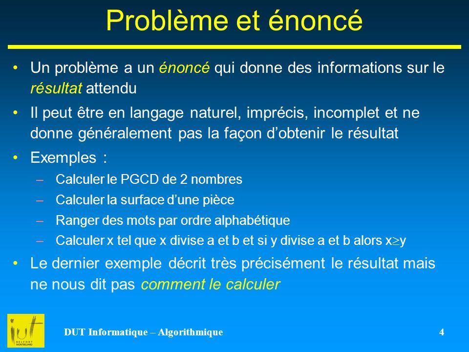 DUT Informatique – Algorithmique 4 Problème et énoncé Un problème a un énoncé qui donne des informations sur le résultat attendu Il peut être en langa