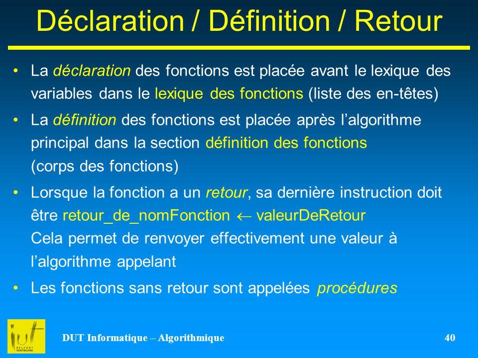 DUT Informatique – Algorithmique 40 Déclaration / Définition / Retour La déclaration des fonctions est placée avant le lexique des variables dans le l