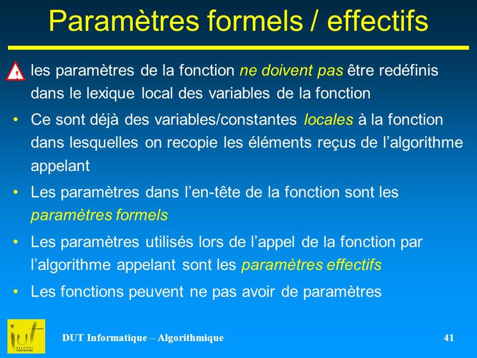 DUT Informatique – Algorithmique 41 Paramètres formels / effectifs les paramètres de la fonction ne doivent pas être redéfinis dans le lexique local d
