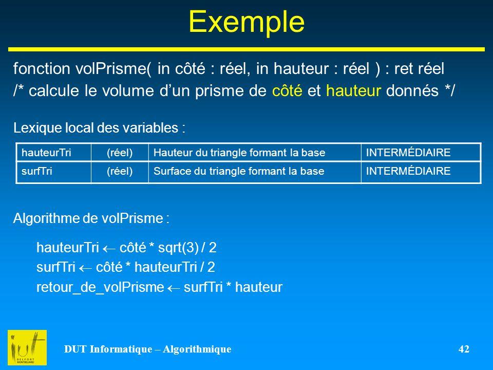 DUT Informatique – Algorithmique 42 Exemple fonction volPrisme( in côté : réel, in hauteur : réel ) : ret réel /* calcule le volume dun prisme de côté