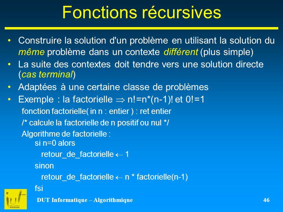 DUT Informatique – Algorithmique 46 Fonctions récursives Construire la solution d'un problème en utilisant la solution du même problème dans un contex