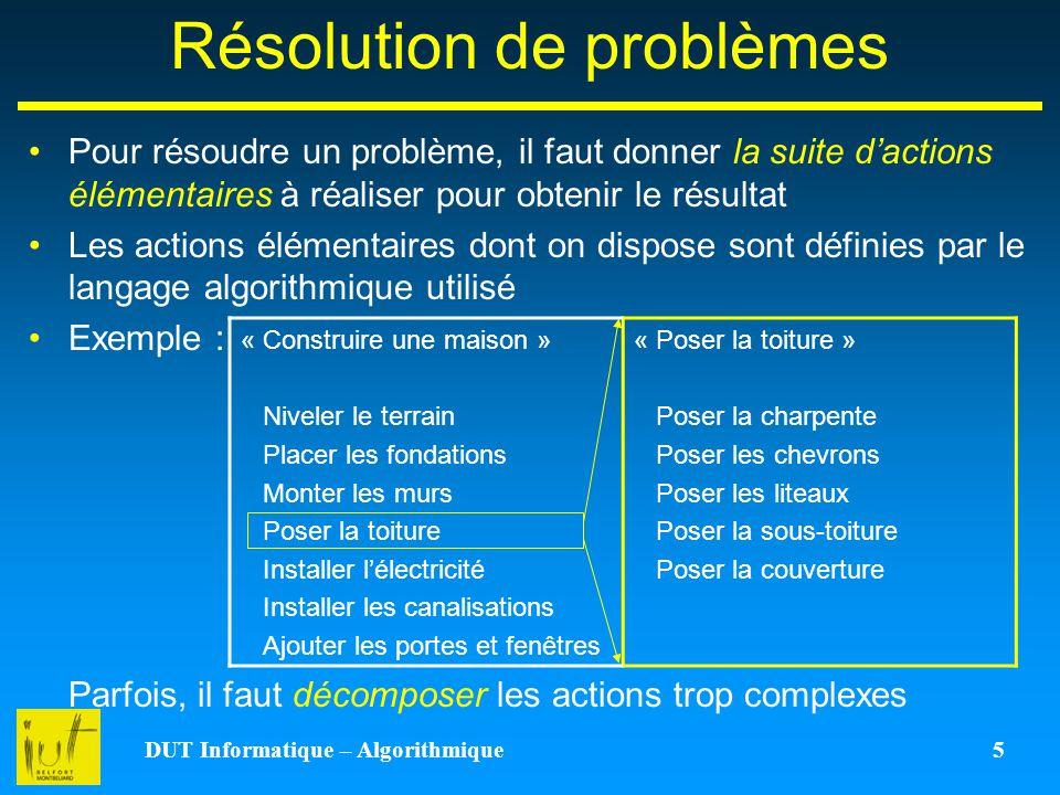 DUT Informatique – Algorithmique 5 Résolution de problèmes Pour résoudre un problème, il faut donner la suite dactions élémentaires à réaliser pour ob