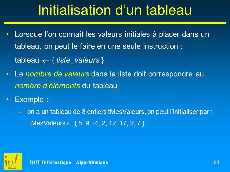 DUT Informatique – Algorithmique 54 Initialisation dun tableau Lorsque lon connaît les valeurs initiales à placer dans un tableau, on peut le faire en