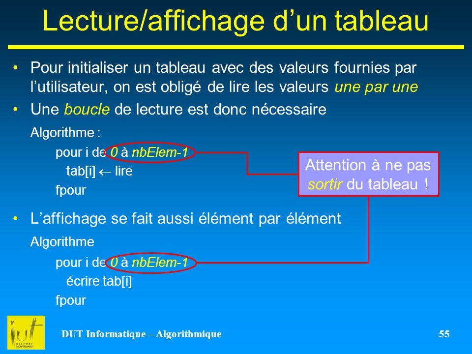 DUT Informatique – Algorithmique 55 Lecture/affichage dun tableau Pour initialiser un tableau avec des valeurs fournies par lutilisateur, on est oblig