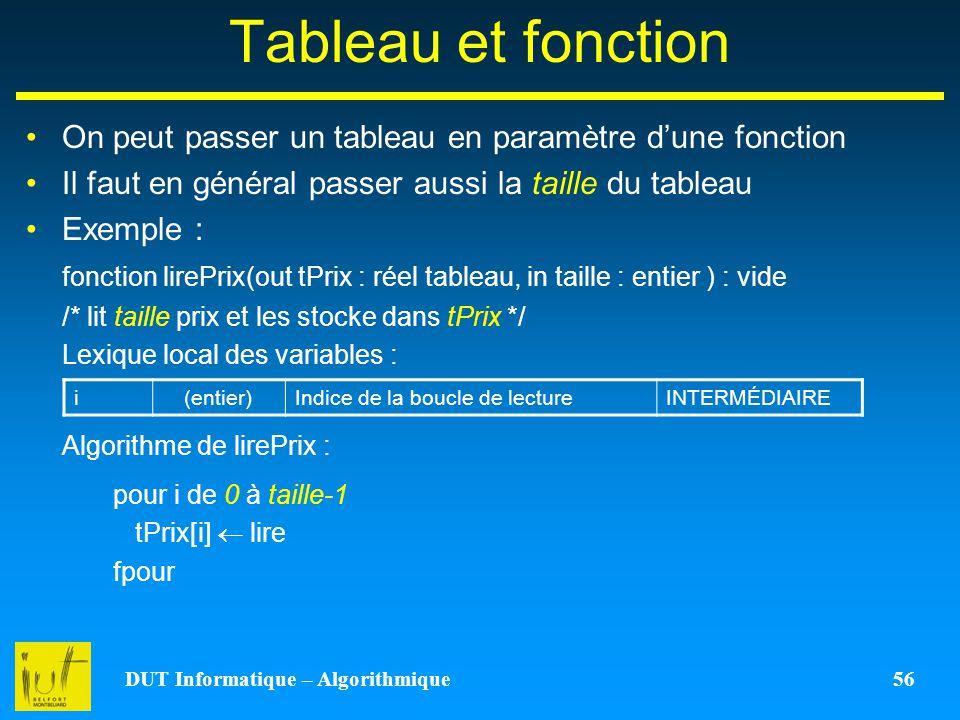 DUT Informatique – Algorithmique 56 Tableau et fonction On peut passer un tableau en paramètre dune fonction Il faut en général passer aussi la taille