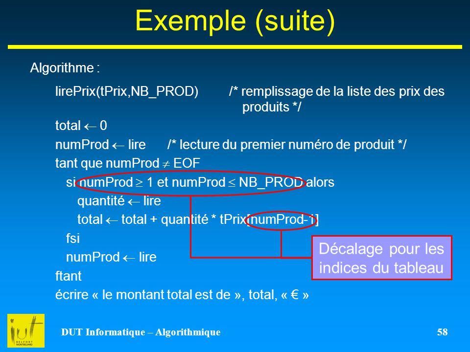 DUT Informatique – Algorithmique 58 Exemple (suite) Algorithme : lirePrix(tPrix,NB_PROD) /* remplissage de la liste des prix des produits */ total 0 n