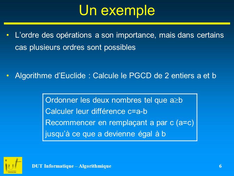DUT Informatique – Algorithmique 6 Un exemple Lordre des opérations a son importance, mais dans certains cas plusieurs ordres sont possibles Algorithm