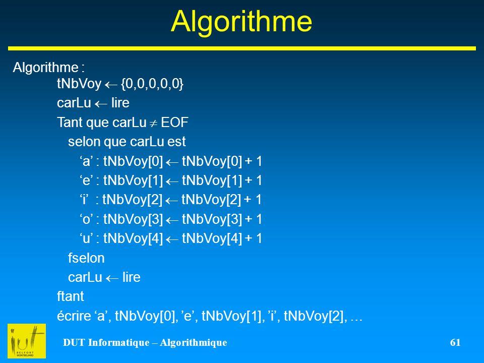 DUT Informatique – Algorithmique 61 Algorithme Algorithme : tNbVoy {0,0,0,0,0} carLu lire Tant que carLu EOF selon que carLu est a : tNbVoy[0] tNbVoy[