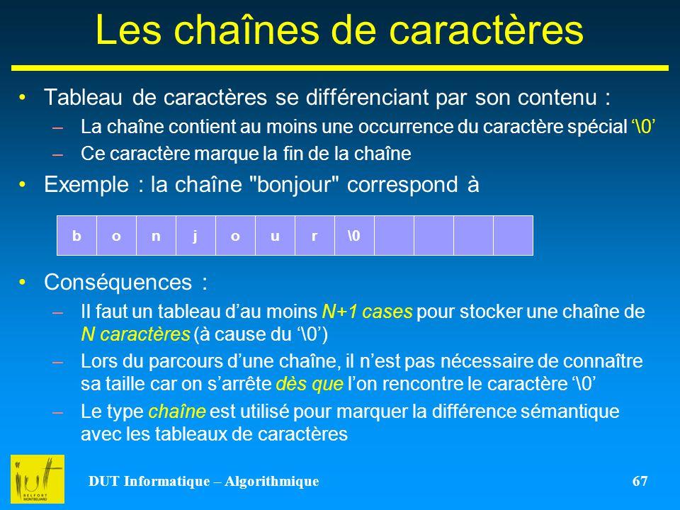 DUT Informatique – Algorithmique 67 Les chaînes de caractères Tableau de caractères se différenciant par son contenu : –La chaîne contient au moins un