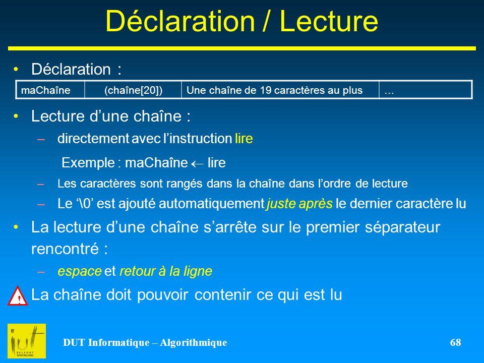 DUT Informatique – Algorithmique 68 Déclaration / Lecture Déclaration : Lecture dune chaîne : –directement avec linstruction lire Exemple : maChaîne l