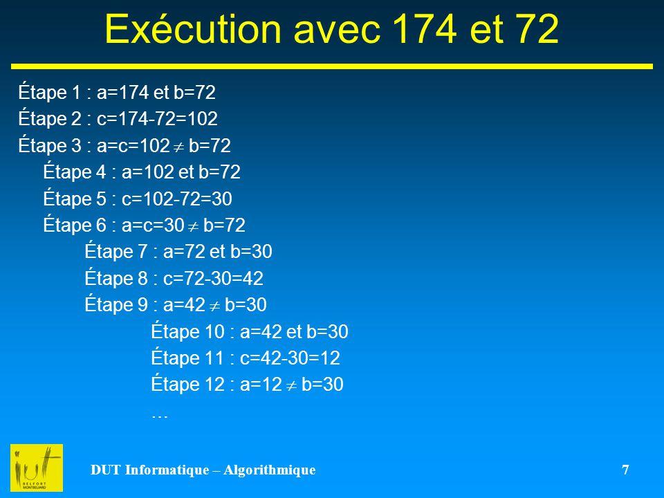 DUT Informatique – Algorithmique 7 Exécution avec 174 et 72 Étape 1 : a=174 et b=72 Étape 2 : c=174-72=102 Étape 3 : a=c=102 b=72 Étape 4 : a=102 et b