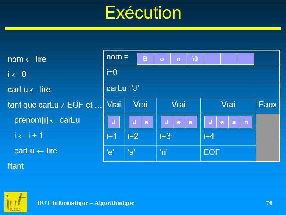DUT Informatique – Algorithmique 70 Exécution nom lire i 0 carLu lire tant que carLu EOF et … prénom[i] carLu i i + 1 carLu lire ftant nom = i=0 carLu
