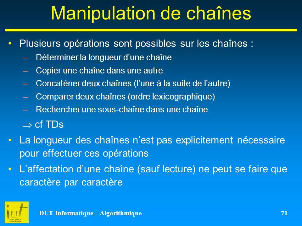 DUT Informatique – Algorithmique 71 Manipulation de chaînes Plusieurs opérations sont possibles sur les chaînes : –Déterminer la longueur dune chaîne